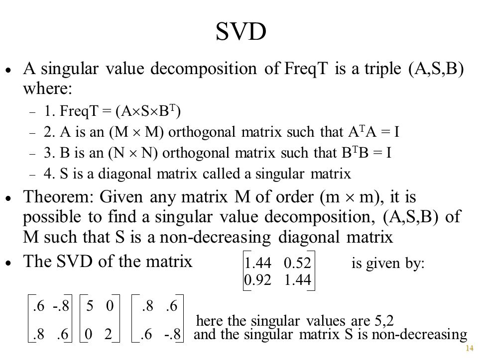 14 SVD  A singular value decomposition of FreqT is a triple (A,S,B) where:  1. FreqT = (A  S  B T )  2. A is an (M  M) orthogonal matrix such th