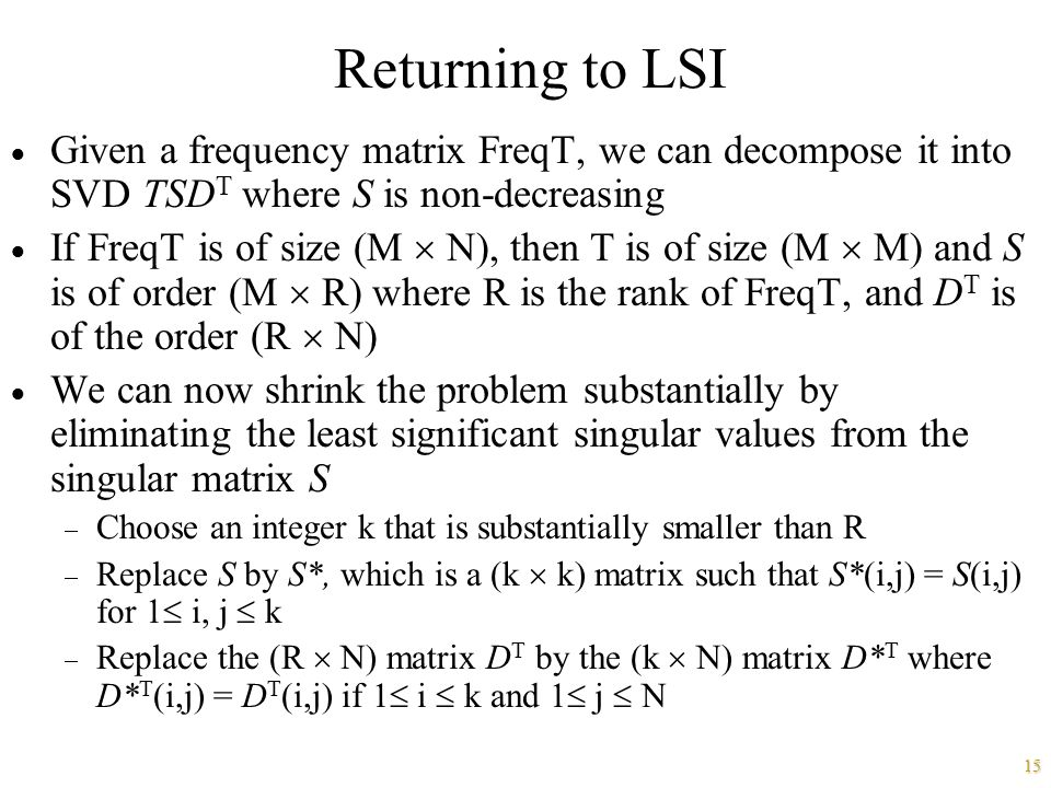 15 Returning to LSI  Given a frequency matrix FreqT, we can decompose it into SVD TSD T where S is non-decreasing  If FreqT is of size (M  N), then