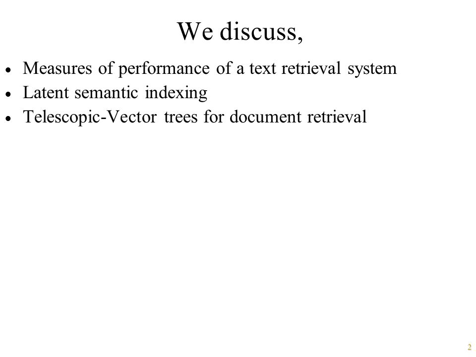2 We discuss,  Measures of performance of a text retrieval system  Latent semantic indexing  Telescopic-Vector trees for document retrieval