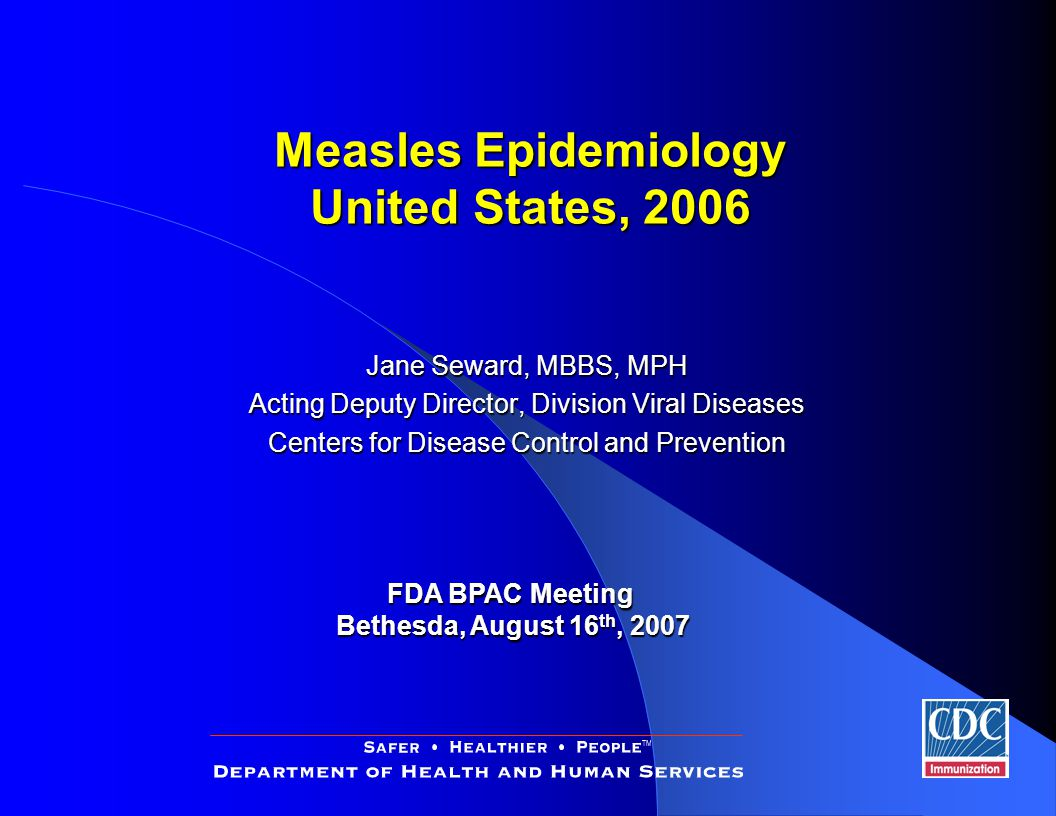 Jane Seward, MBBS, MPH Acting Deputy Director, Division Viral Diseases Centers for Disease Control and Prevention FDA BPAC Meeting Bethesda, August 16 th, 2007 Measles Epidemiology United States, 2006