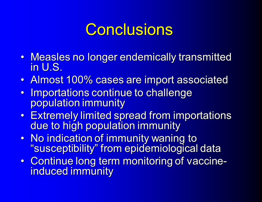 Conclusions Measles no longer endemically transmitted in U.S.Measles no longer endemically transmitted in U.S. Almost 100% cases are import associated