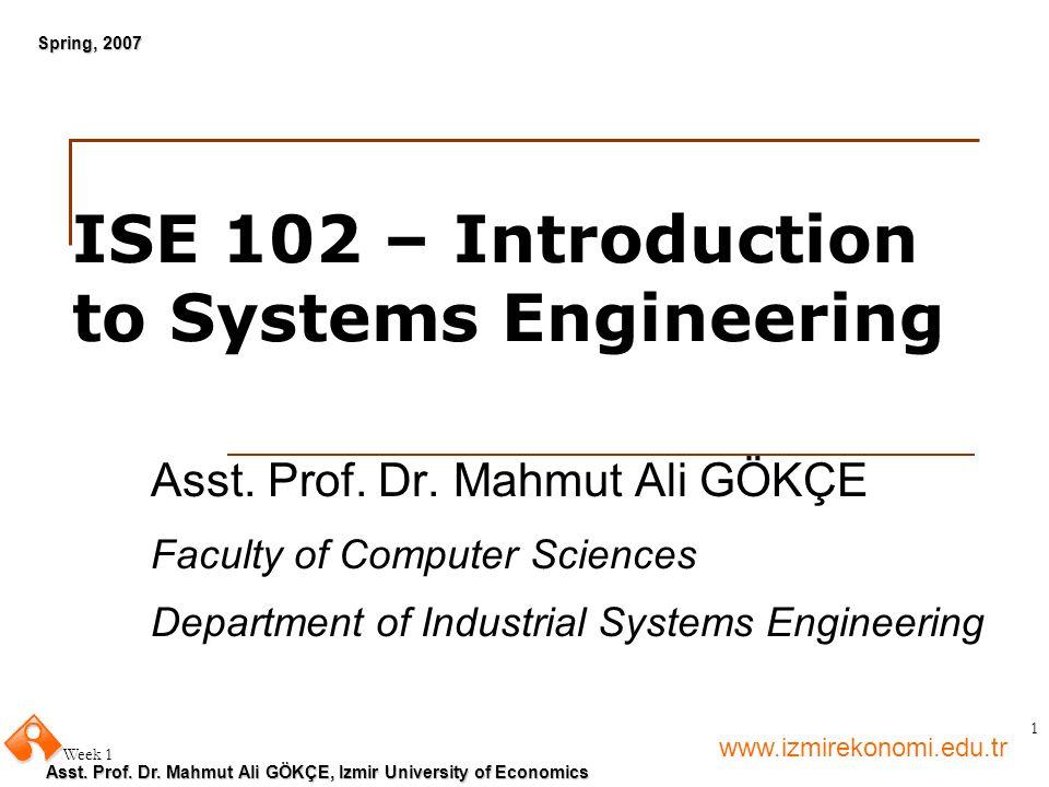 www.izmirekonomi.edu.tr Asst. Prof. Dr. Mahmut Ali GÖKÇE, Izmir University of Economics Spring, 2007 Week 1 1 ISE 102 – Introduction to Systems Engine