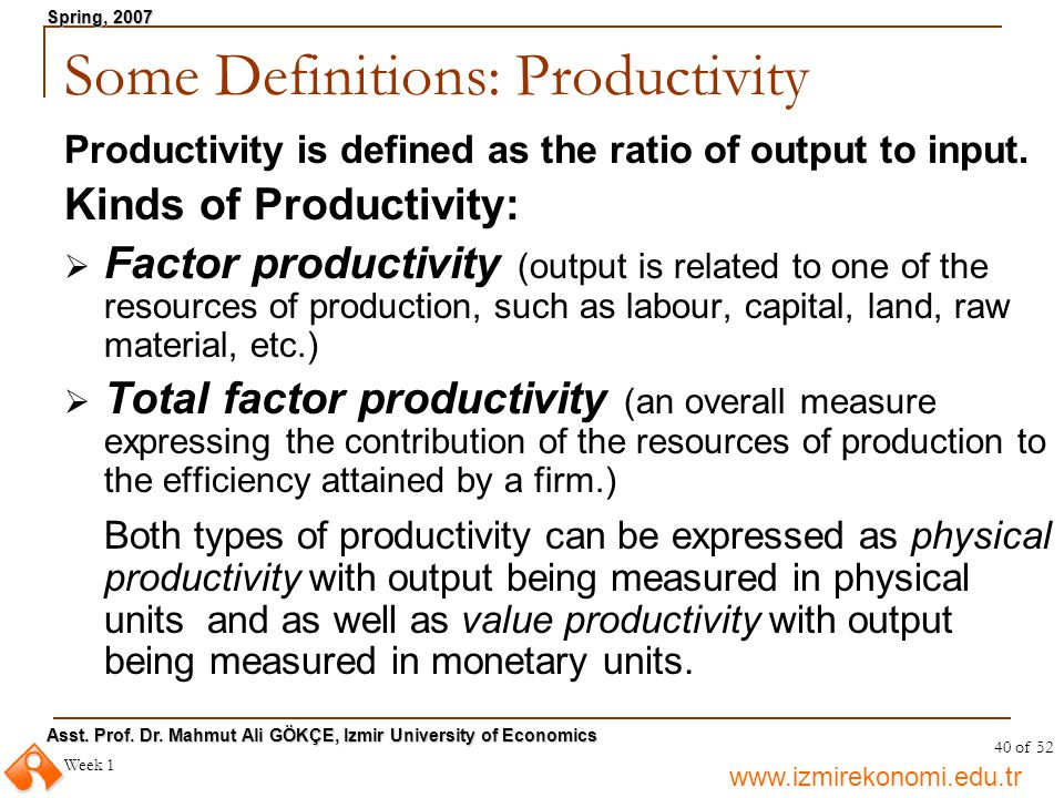 www.izmirekonomi.edu.tr Asst. Prof. Dr. Mahmut Ali GÖKÇE, Izmir University of Economics Spring, 2007 Week 1 40 of 52 Some Definitions: Productivity Pr