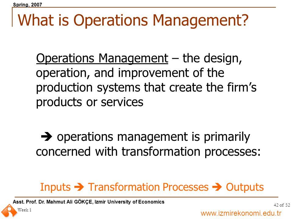 www.izmirekonomi.edu.tr Asst. Prof. Dr. Mahmut Ali GÖKÇE, Izmir University of Economics Spring, 2007 Week 1 42 of 52 What is Operations Management? Op