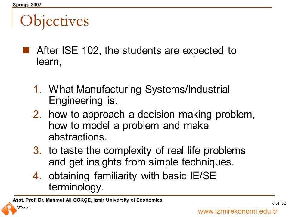 www.izmirekonomi.edu.tr Asst. Prof. Dr. Mahmut Ali GÖKÇE, Izmir University of Economics Spring, 2007 Week 1 6 of 52 Objectives After ISE 102, the stud