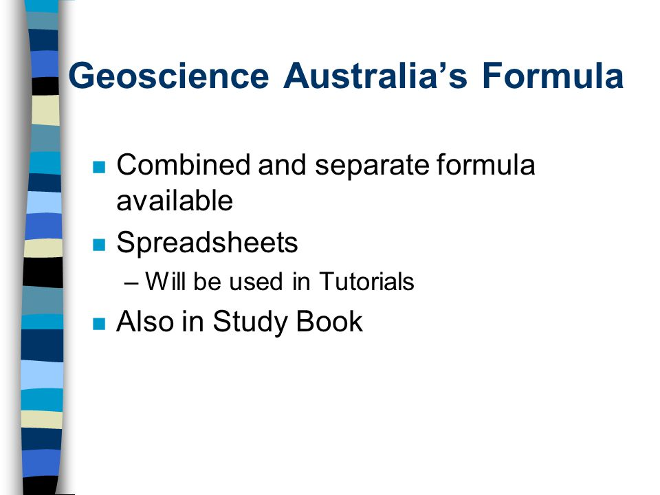 Geoscience Australia's Formula n Combined and separate formula available n Spreadsheets –Will be used in Tutorials n Also in Study Book