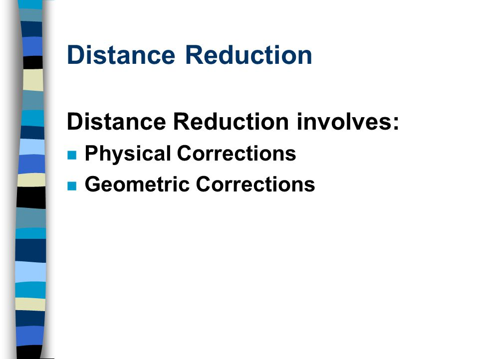 Distance Reduction Distance Reduction involves: Physical Corrections Geometric Corrections