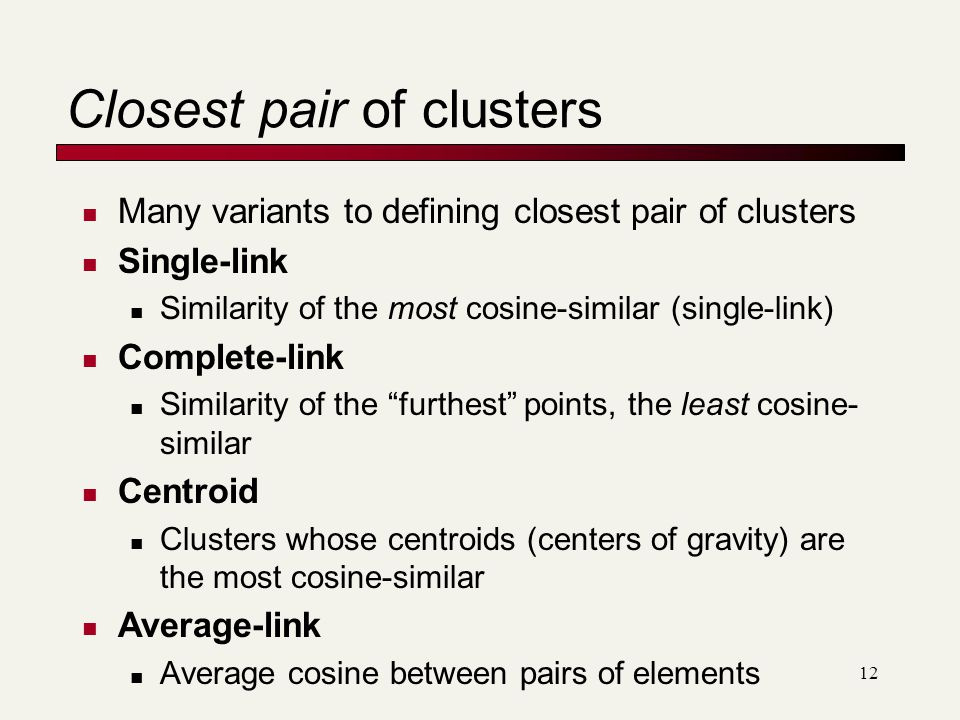 12 Closest pair of clusters Many variants to defining closest pair of clusters Single-link Similarity of the most cosine-similar (single-link) Complete-link Similarity of the furthest points, the least cosine- similar Centroid Clusters whose centroids (centers of gravity) are the most cosine-similar Average-link Average cosine between pairs of elements