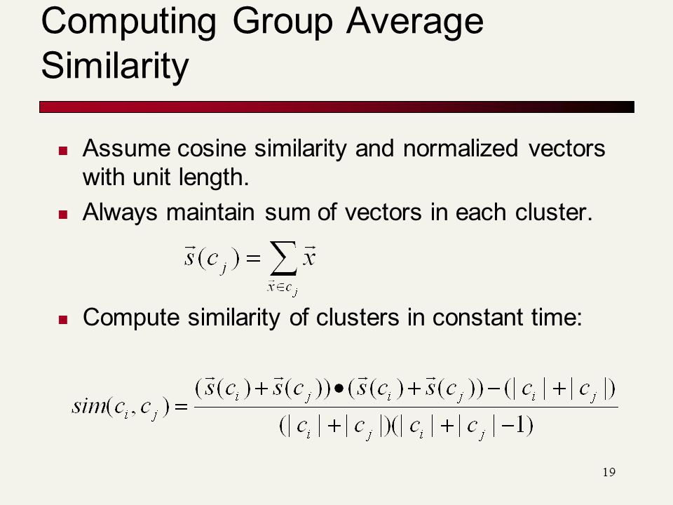 19 Computing Group Average Similarity Assume cosine similarity and normalized vectors with unit length.