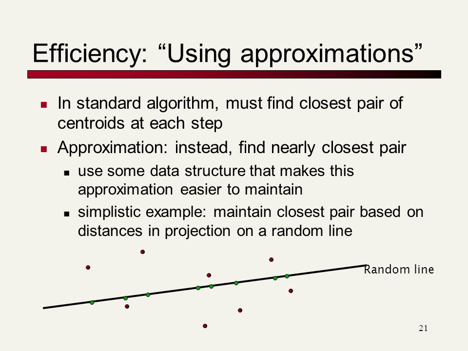 21 Efficiency: Using approximations In standard algorithm, must find closest pair of centroids at each step Approximation: instead, find nearly closest pair use some data structure that makes this approximation easier to maintain simplistic example: maintain closest pair based on distances in projection on a random line Random line