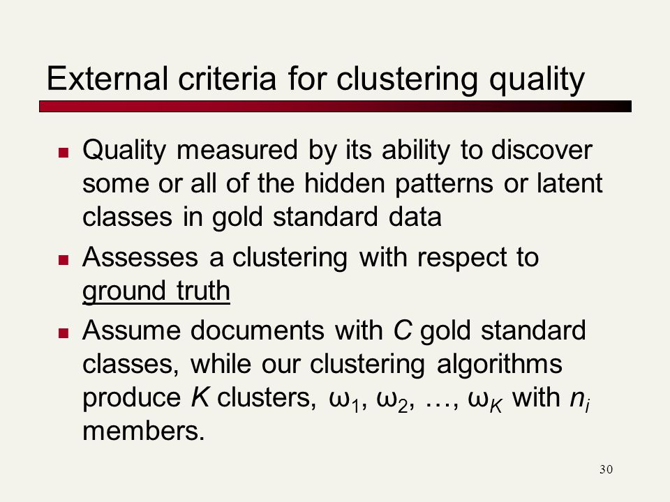 30 External criteria for clustering quality Quality measured by its ability to discover some or all of the hidden patterns or latent classes in gold standard data Assesses a clustering with respect to ground truth Assume documents with C gold standard classes, while our clustering algorithms produce K clusters, ω 1, ω 2, …, ω K with n i members.