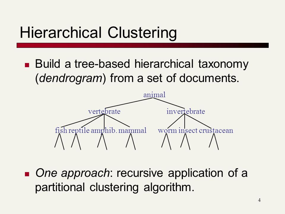 4 Hierarchical Clustering Build a tree-based hierarchical taxonomy (dendrogram) from a set of documents.