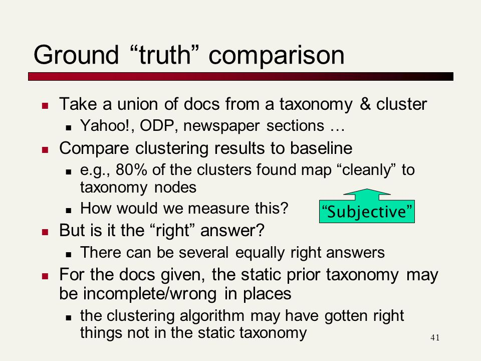 41 Ground truth comparison Take a union of docs from a taxonomy & cluster Yahoo!, ODP, newspaper sections … Compare clustering results to baseline e.g., 80% of the clusters found map cleanly to taxonomy nodes How would we measure this.