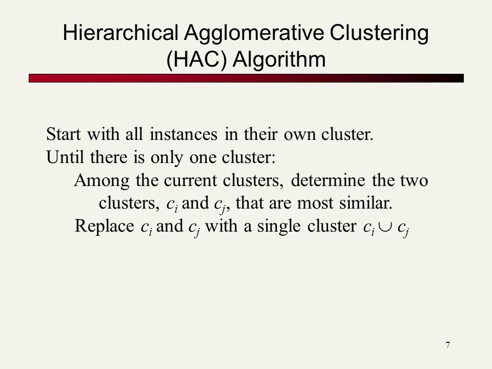 7 Hierarchical Agglomerative Clustering (HAC) Algorithm Start with all instances in their own cluster.