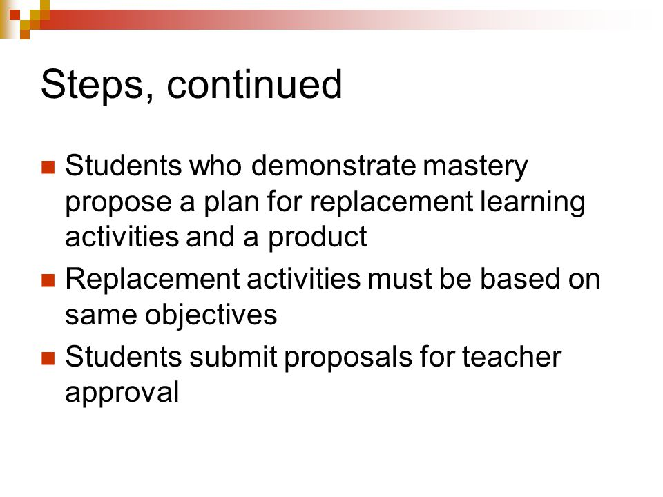 Steps, continued Students who demonstrate mastery propose a plan for replacement learning activities and a product Replacement activities must be base