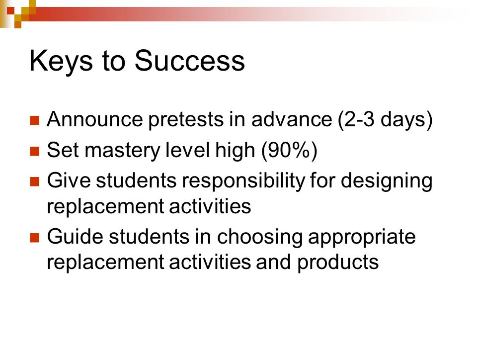 Keys to Success Announce pretests in advance (2-3 days) Set mastery level high (90%) Give students responsibility for designing replacement activities