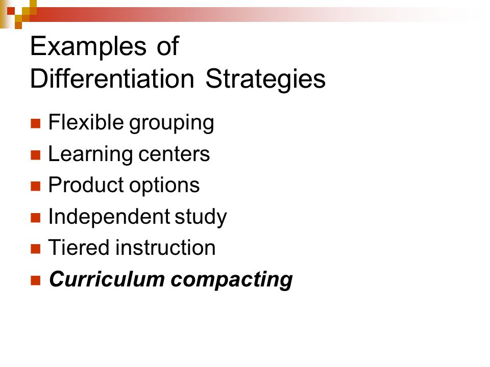 Examples of Differentiation Strategies Flexible grouping Learning centers Product options Independent study Tiered instruction Curriculum compacting