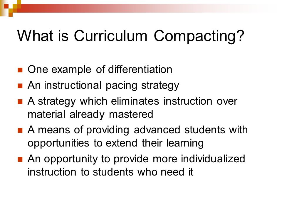 What is Curriculum Compacting? One example of differentiation An instructional pacing strategy A strategy which eliminates instruction over material a