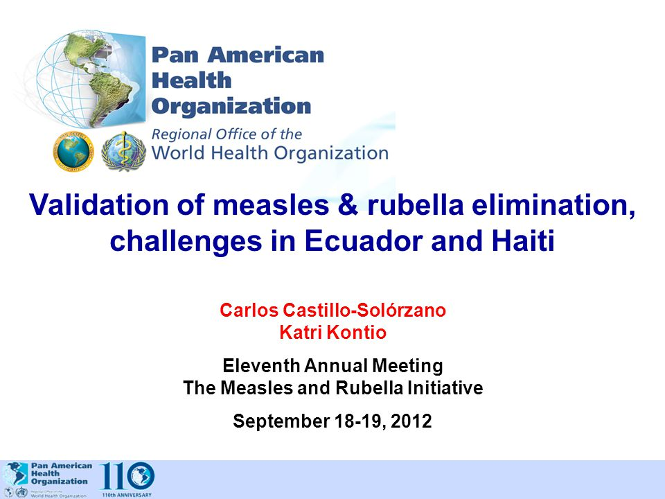 Validation of measles & rubella elimination, challenges in Ecuador and Haiti Carlos Castillo-Solórzano Katri Kontio Eleventh Annual Meeting The Measle