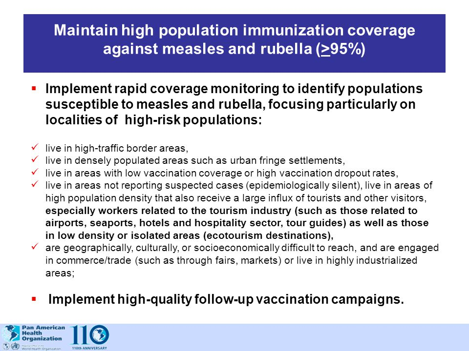Maintain high population immunization coverage against measles and rubella (>95%)  Implement rapid coverage monitoring to identify populations suscep