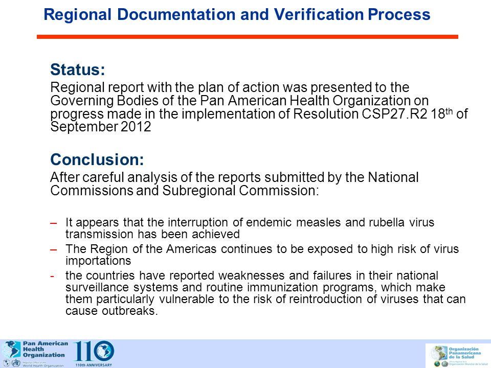 Regional Documentation and Verification Process Status: Regional report with the plan of action was presented to the Governing Bodies of the Pan American Health Organization on progress made in the implementation of Resolution CSP27.R2 18 th of September 2012 Conclusion: After careful analysis of the reports submitted by the National Commissions and Subregional Commission: –It appears that the interruption of endemic measles and rubella virus transmission has been achieved –The Region of the Americas continues to be exposed to high risk of virus importations -the countries have reported weaknesses and failures in their national surveillance systems and routine immunization programs, which make them particularly vulnerable to the risk of reintroduction of viruses that can cause outbreaks.