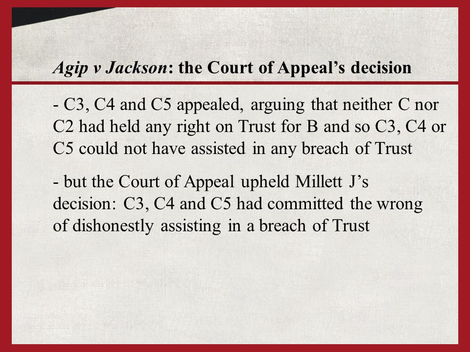Agip v Jackson: the Court of Appeal's decision - but the Court of Appeal upheld Millett J's decision: C3, C4 and C5 had committed the wrong of dishonestly assisting in a breach of Trust - C3, C4 and C5 appealed, arguing that neither C nor C2 had held any right on Trust for B and so C3, C4 or C5 could not have assisted in any breach of Trust