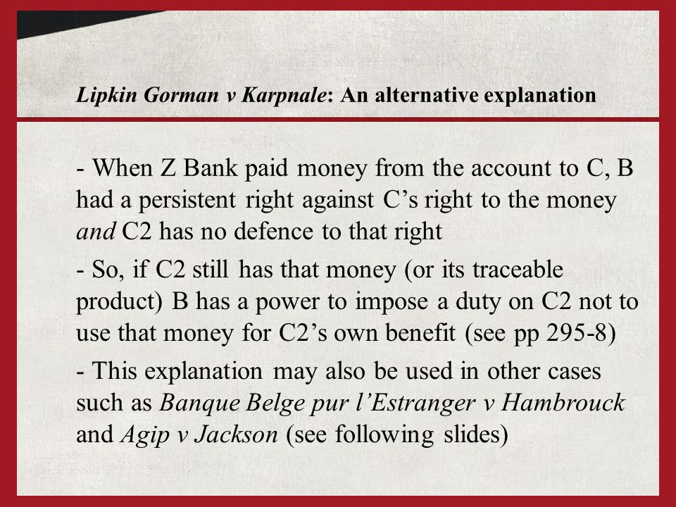 Lipkin Gorman v Karpnale: An alternative explanation - When Z Bank paid money from the account to C, B had a persistent right against C's right to the money and C2 has no defence to that right - So, if C2 still has that money (or its traceable product) B has a power to impose a duty on C2 not to use that money for C2's own benefit (see pp 295-8) - This explanation may also be used in other cases such as Banque Belge pur l'Estranger v Hambrouck and Agip v Jackson (see following slides)