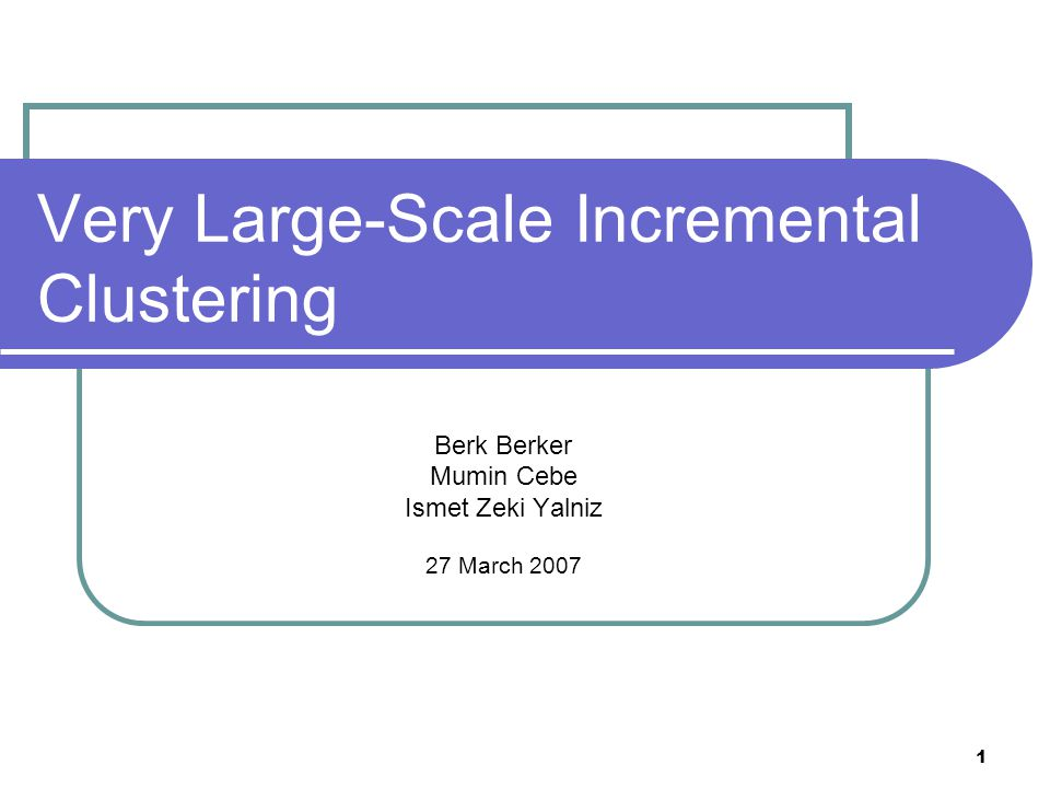 1 Very Large-Scale Incremental Clustering Berk Berker Mumin Cebe Ismet Zeki Yalniz 27 March 2007