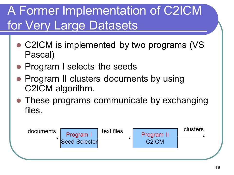 19 A Former Implementation of C2ICM for Very Large Datasets C2ICM is implemented by two programs (VS Pascal) Program I selects the seeds Program II cl
