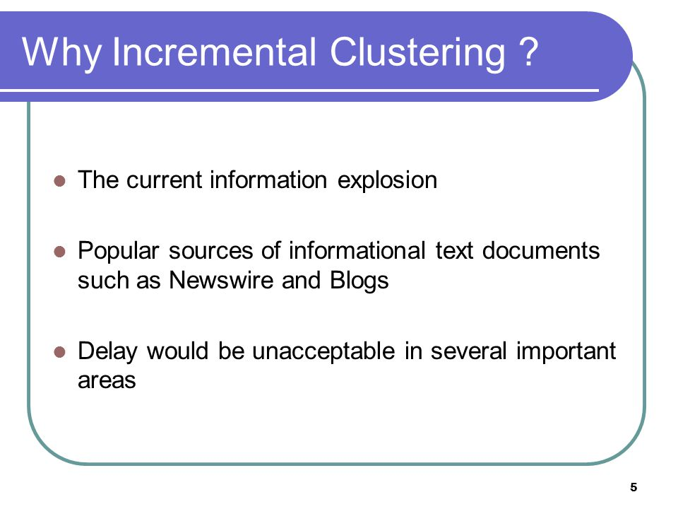 5 Why Incremental Clustering ? The current information explosion Popular sources of informational text documents such as Newswire and Blogs Delay woul