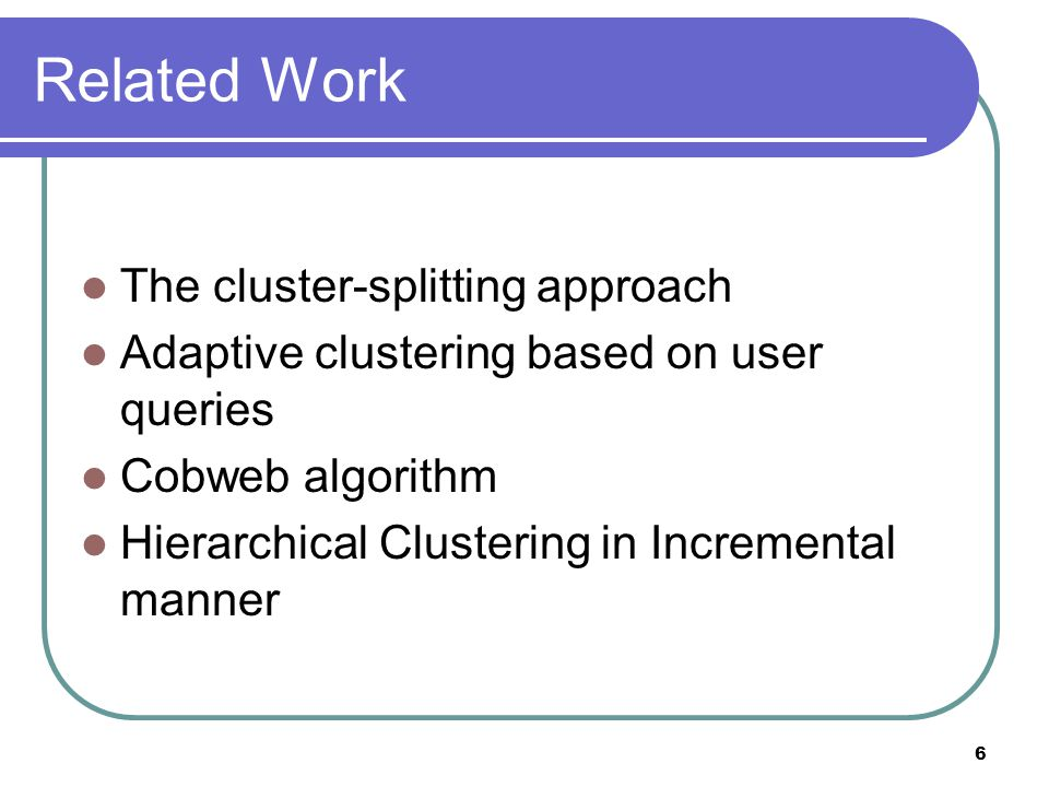 6 Related Work The cluster-splitting approach Adaptive clustering based on user queries Cobweb algorithm Hierarchical Clustering in Incremental manner