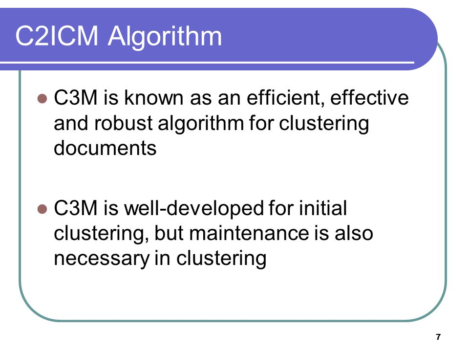 7 C2ICM Algorithm C3M is known as an efficient, effective and robust algorithm for clustering documents C3M is well-developed for initial clustering,