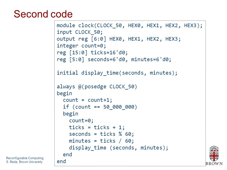 Reconfigurable Computing S. Reda, Brown University Second code module clock(CLOCK_50, HEX0, HEX1, HEX2, HEX3); input CLOCK_50; output reg [6:0] HEX0,