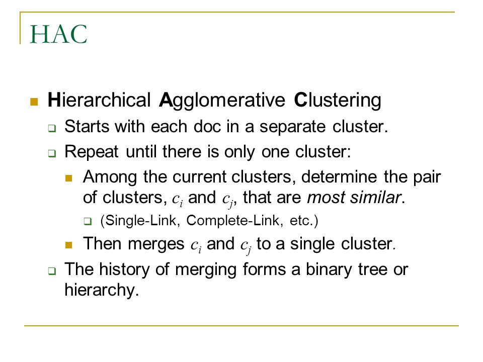 HAC Hierarchical Agglomerative Clustering  Starts with each doc in a separate cluster.