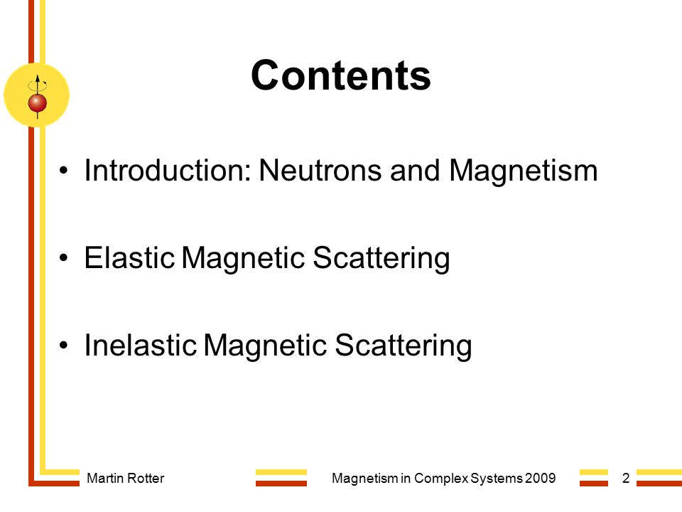 Martin RotterMagnetism in Complex Systems 20092 Contents Introduction: Neutrons and Magnetism Elastic Magnetic Scattering Inelastic Magnetic Scatterin
