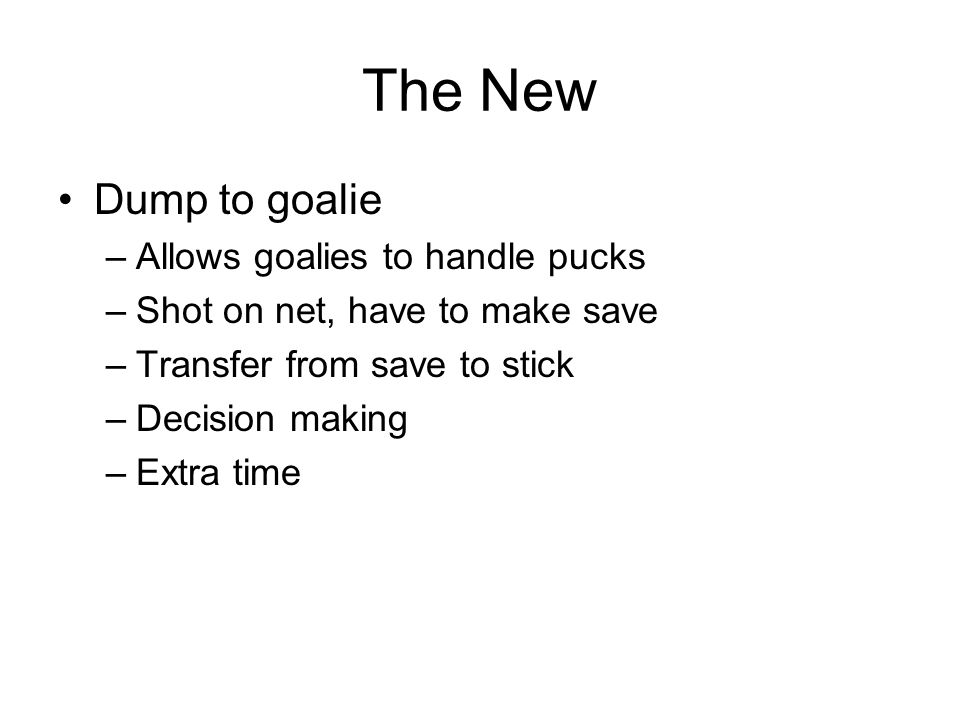 The New Dump to goalie –Allows goalies to handle pucks –Shot on net, have to make save –Transfer from save to stick –Decision making –Extra time