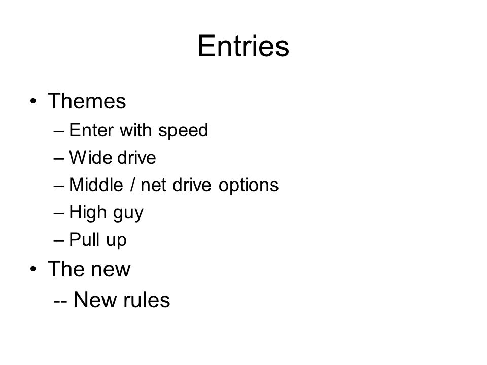 Entries Themes –Enter with speed –Wide drive –Middle / net drive options –High guy –Pull up The new -- New rules