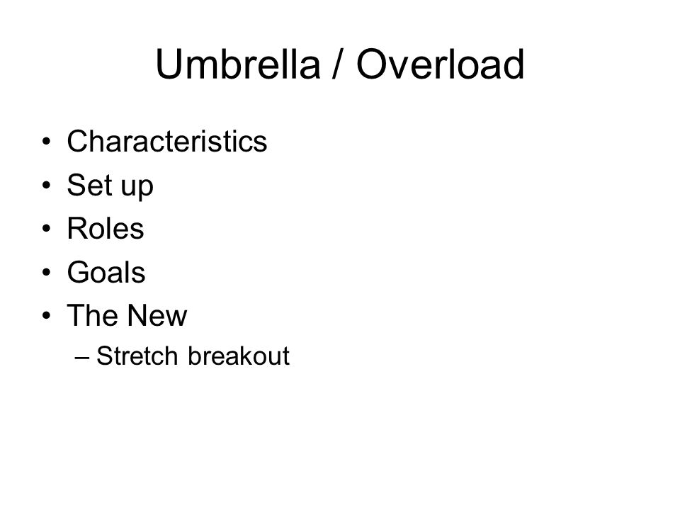Umbrella / Overload Characteristics Set up Roles Goals The New –Stretch breakout