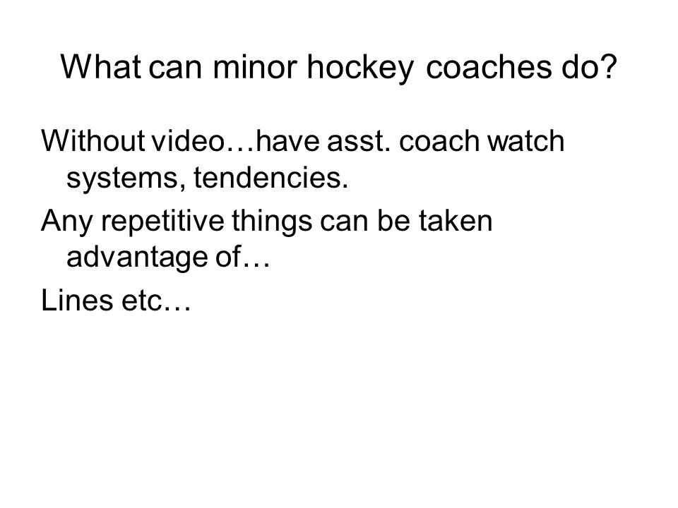 What can minor hockey coaches do? Without video…have asst. coach watch systems, tendencies. Any repetitive things can be taken advantage of… Lines etc