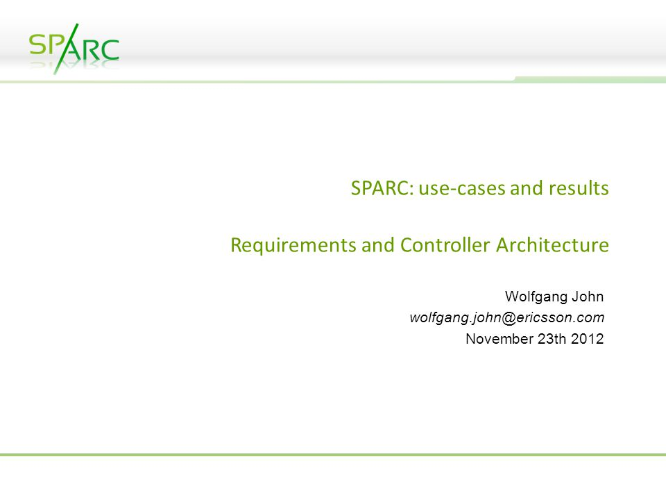 SPARC: use-cases and results Requirements and Controller Architecture Wolfgang John wolfgang.john@ericsson.com November 23th 2012
