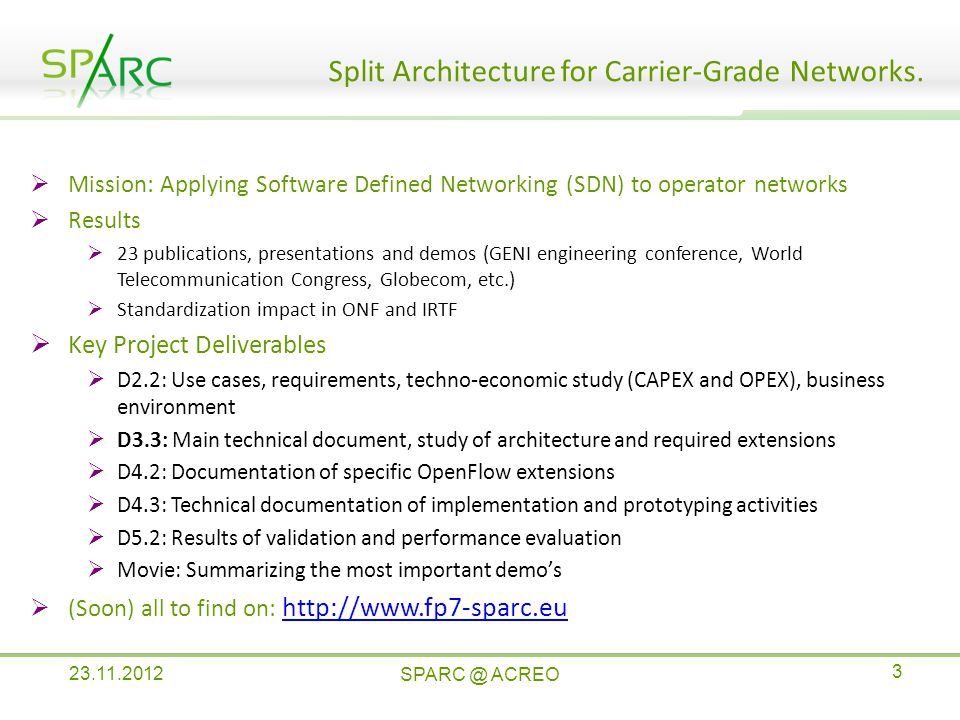  Mission: Applying Software Defined Networking (SDN) to operator networks  Results  23 publications, presentations and demos (GENI engineering conference, World Telecommunication Congress, Globecom, etc.)  Standardization impact in ONF and IRTF  Key Project Deliverables  D2.2: Use cases, requirements, techno-economic study (CAPEX and OPEX), business environment  D3.3: Main technical document, study of architecture and required extensions  D4.2: Documentation of specific OpenFlow extensions  D4.3: Technical documentation of implementation and prototyping activities  D5.2: Results of validation and performance evaluation  Movie: Summarizing the most important demo's  (Soon) all to find on:     Split Architecture for Carrier-Grade Networks.