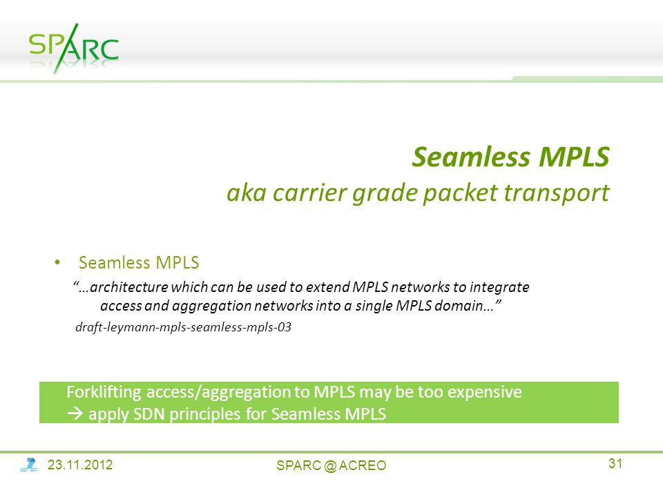 Seamless MPLS aka carrier grade packet transport Seamless MPLS …architecture which can be used to extend MPLS networks to integrate access and aggregation networks into a single MPLS domain… draft-leymann-mpls-seamless-mpls-03 Forklifting access/aggregation to MPLS may be too expensive  apply SDN principles for Seamless MPLS ACREO
