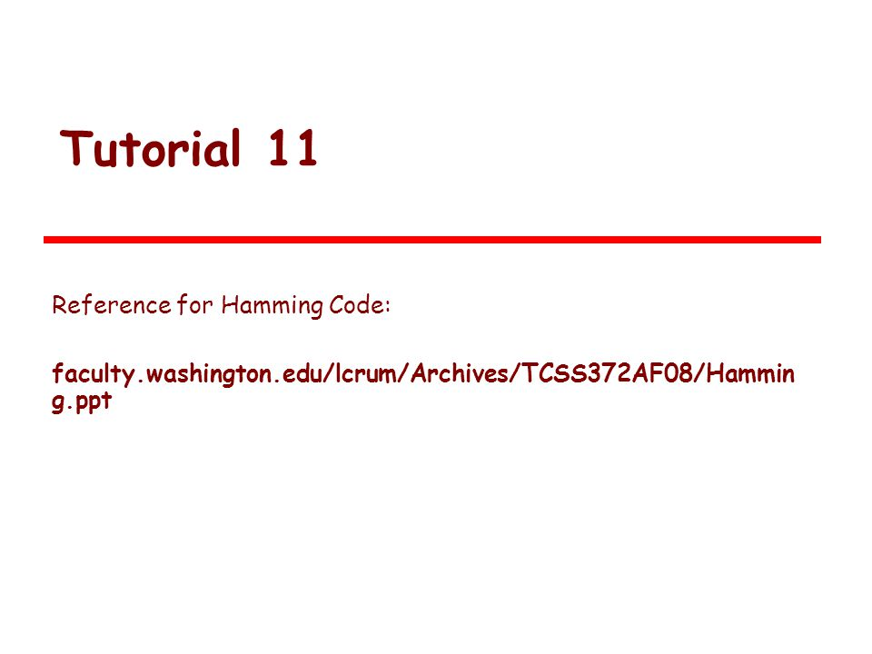 Tutorial 11 Reference for Hamming Code: faculty.washington.edu/lcrum/Archives/TCSS372AF08/Hammin g.ppt 