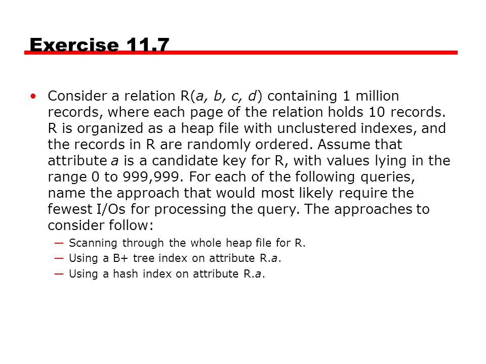 Exercise 11.7 Consider a relation R(a, b, c, d) containing 1 million records, where each page of the relation holds 10 records. R is organized as a he