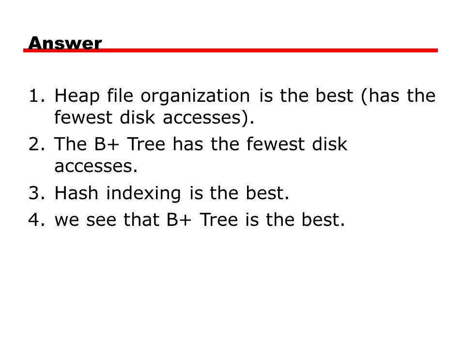 Answer 1.Heap file organization is the best (has the fewest disk accesses). 2.The B+ Tree has the fewest disk accesses. 3.Hash indexing is the best. 4