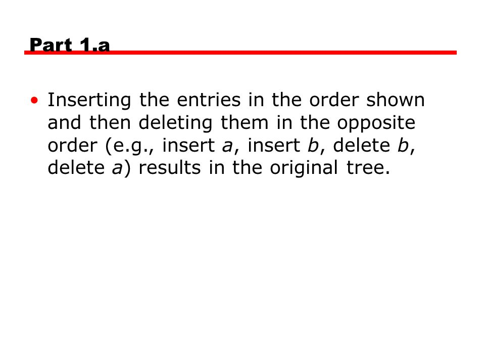 Part 1.a Inserting the entries in the order shown and then deleting them in the opposite order (e.g., insert a, insert b, delete b, delete a) results
