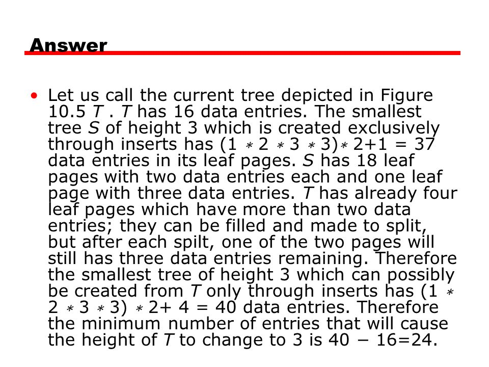 Answer Let us call the current tree depicted in Figure 10.5 T. T has 16 data entries. The smallest tree S of height 3 which is created exclusively thr