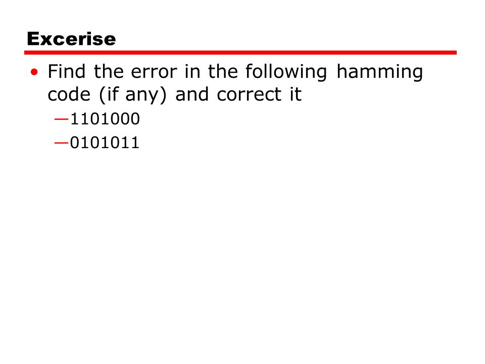 Excerise Find the error in the following hamming code (if any) and correct it —1101000 —0101011