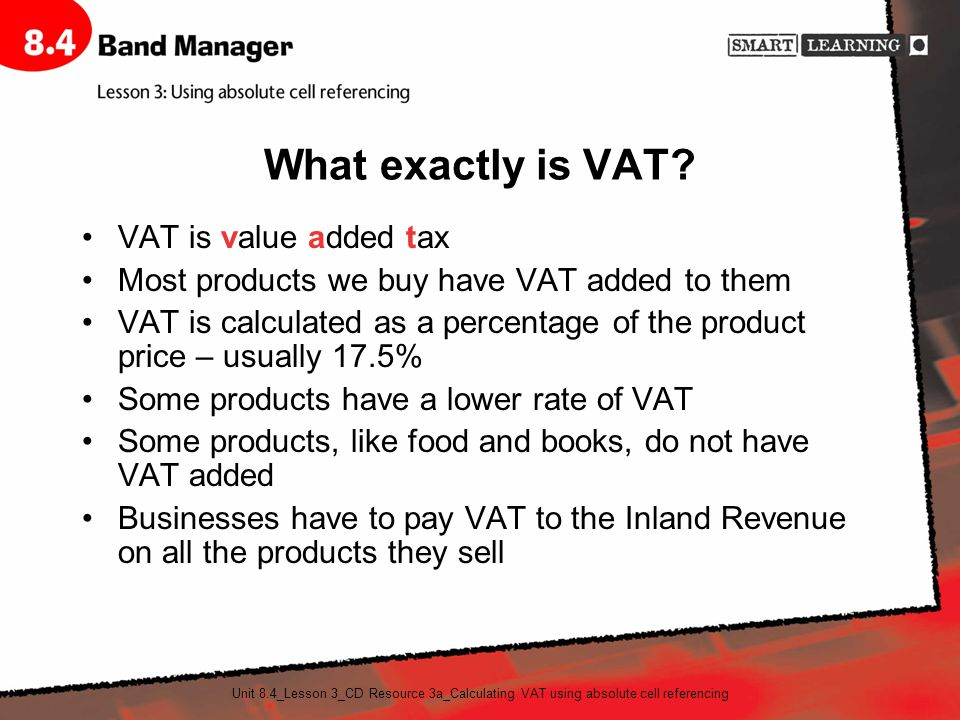 Unit 8.4_Lesson 3_CD Resource 3a_Calculating VAT using absolute cell referencing What exactly is VAT? VAT is value added tax Most products we buy have