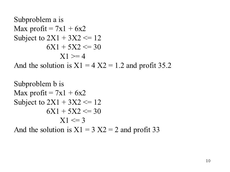 10 Subproblem a is Max profit = 7x1 + 6x2 Subject to 2X1 + 3X2 <= 12 6X1 + 5X2 <= 30 X1 >= 4 And the solution is X1 = 4 X2 = 1.2 and profit 35.2 Subproblem b is Max profit = 7x1 + 6x2 Subject to 2X1 + 3X2 <= 12 6X1 + 5X2 <= 30 X1 <= 3 And the solution is X1 = 3 X2 = 2 and profit 33
